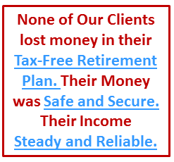 During the 2008 Market Meltdown, none of our clients lost money in their tax-free retirement plan.  Their money was safe and secure and their income was steady and reliable.